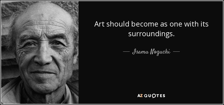Art should become as one with its surroundings. - Isamu Noguchi
