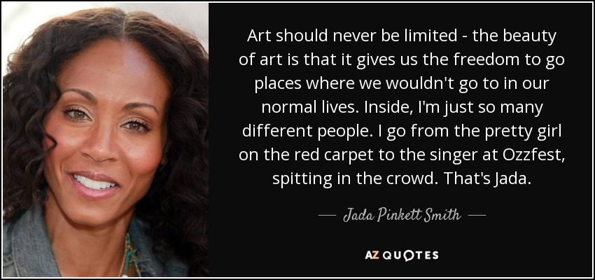 Art should never be limited - the beauty of art is that it gives us the freedom to go places where we wouldn't go to in our normal lives. Inside, I'm just so many different people. I go from the pretty girl on the red carpet to the singer at Ozzfest, spitting in the crowd. That's Jada. - Jada Pinkett Smith