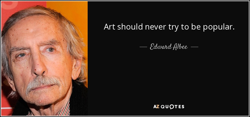 Art should never try to be popular. - Edward Albee