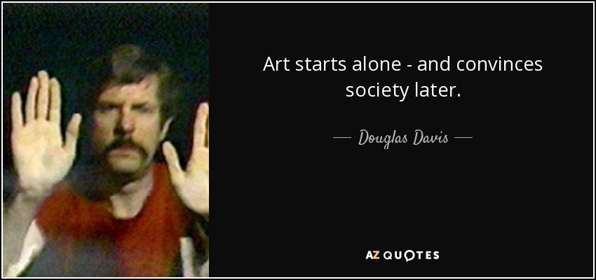 Art starts alone - and convinces society later. - Douglas Davis