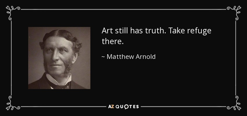 Art still has truth. Take refuge there. - Matthew Arnold