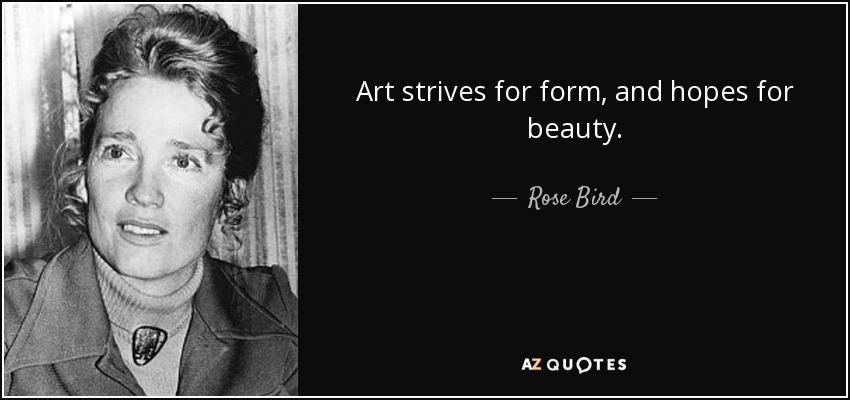 Art strives for form, and hopes for beauty. - Rose Bird