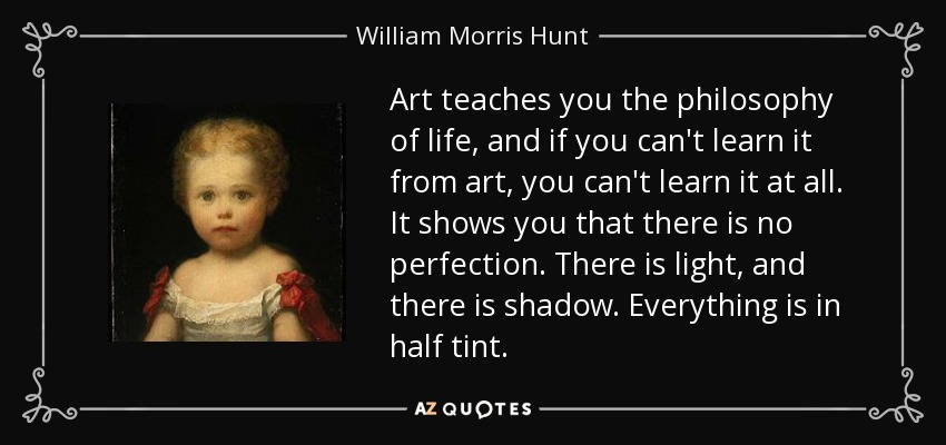 Art teaches you the philosophy of life, and if you can't learn it from art, you can't learn it at all. It shows you that there is no perfection. There is light, and there is shadow. Everything is in half tint. - William Morris Hunt