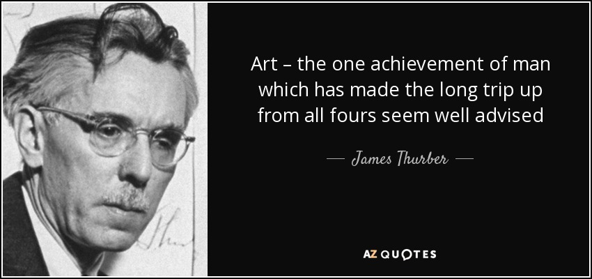 Art – the one achievement of man which has made the long trip up from all fours seem well advised - James Thurber