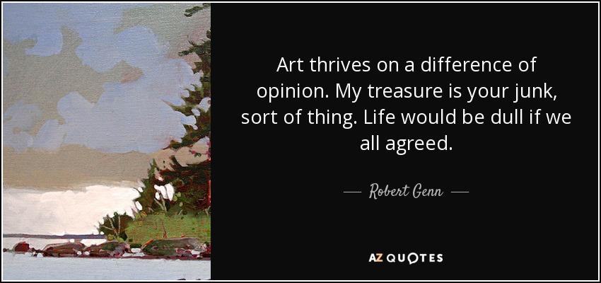 Art thrives on a difference of opinion. My treasure is your junk, sort of thing. Life would be dull if we all agreed. - Robert Genn