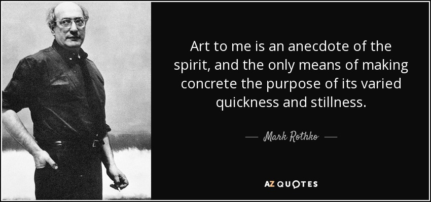 Art to me is an anecdote of the spirit, and the only means of making concrete the purpose of its varied quickness and stillness. - Mark Rothko