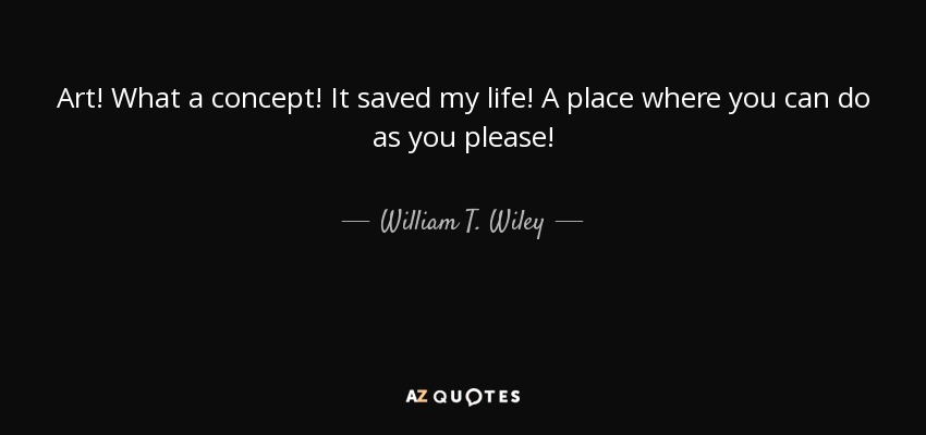 William T Wiley Quote Art What A Concept It Saved My Life A