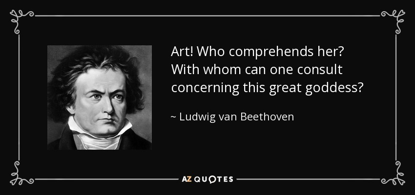 Art! Who comprehends her? With whom can one consult concerning this great goddess? - Ludwig van Beethoven