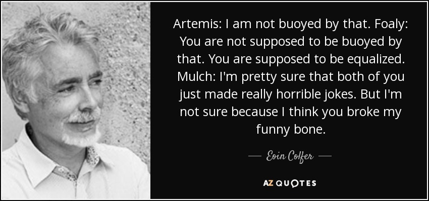 Artemis: I am not buoyed by that. Foaly: You are not supposed to be buoyed by that. You are supposed to be equalized. Mulch: I'm pretty sure that both of you just made really horrible jokes. But I'm not sure because I think you broke my funny bone. - Eoin Colfer