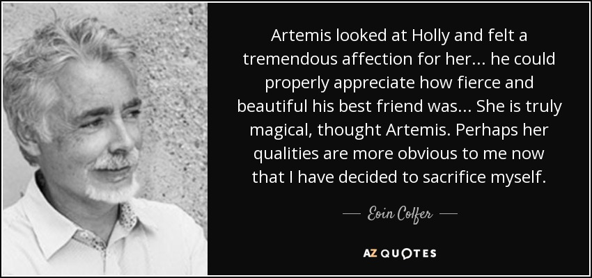 Artemis looked at Holly and felt a tremendous affection for her... he could properly appreciate how fierce and beautiful his best friend was... She is truly magical, thought Artemis. Perhaps her qualities are more obvious to me now that I have decided to sacrifice myself. - Eoin Colfer