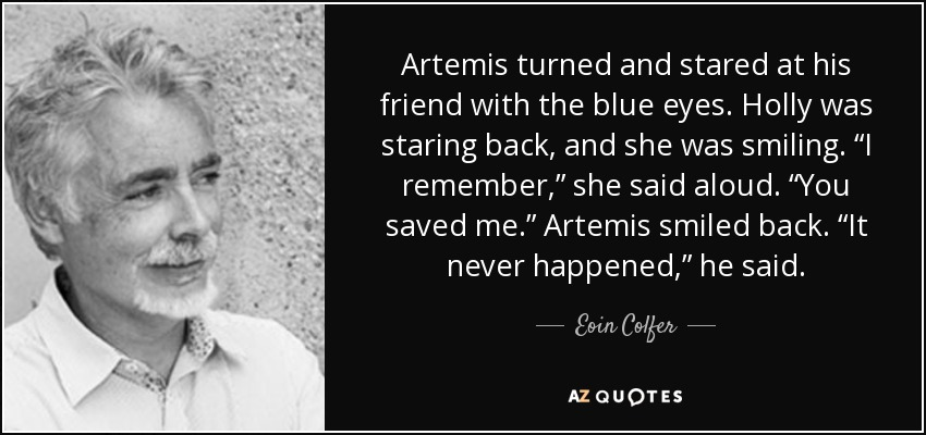 "Artemis turned and stared at his friend with the blue eyes. Holly was staring back, and she was smiling. ""I remember,"" she said aloud. ""You saved me."" Artemis smiled back. ""It never happened,"" he said. - Eoin Colfer"