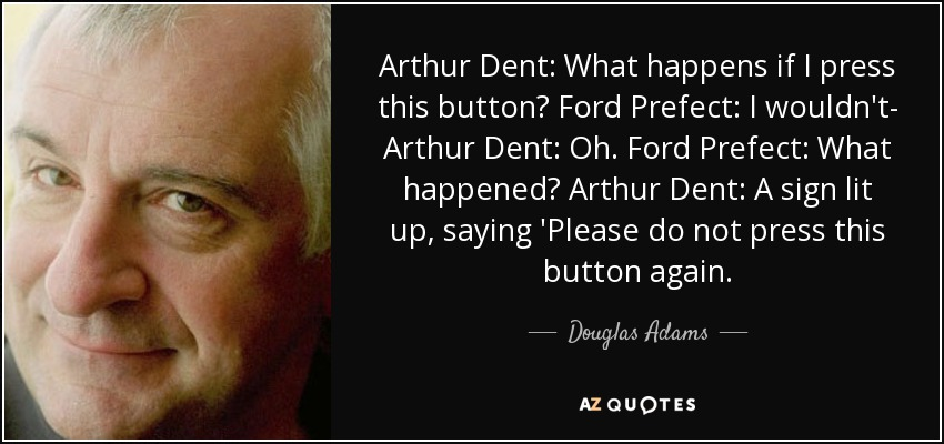 Arthur Dent: What happens if I press this button? Ford Prefect: I wouldn't- Arthur Dent: Oh. Ford Prefect: What happened? Arthur Dent: A sign lit up, saying 'Please do not press this button again. - Douglas Adams