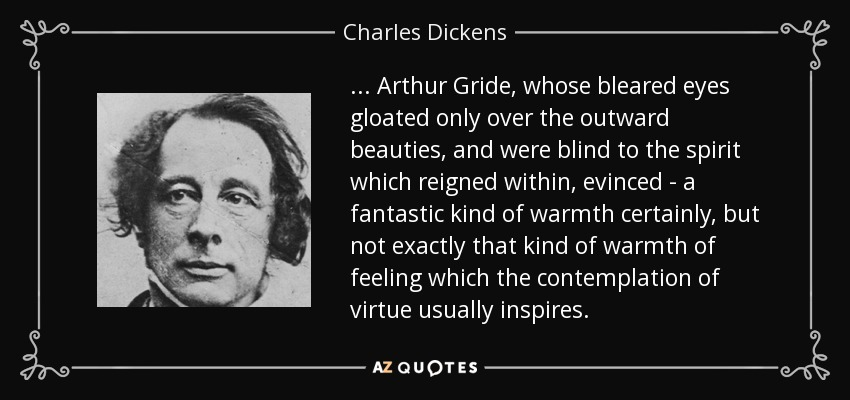 ... Arthur Gride, whose bleared eyes gloated only over the outward beauties, and were blind to the spirit which reigned within, evinced - a fantastic kind of warmth certainly, but not exactly that kind of warmth of feeling which the contemplation of virtue usually inspires. - Charles Dickens