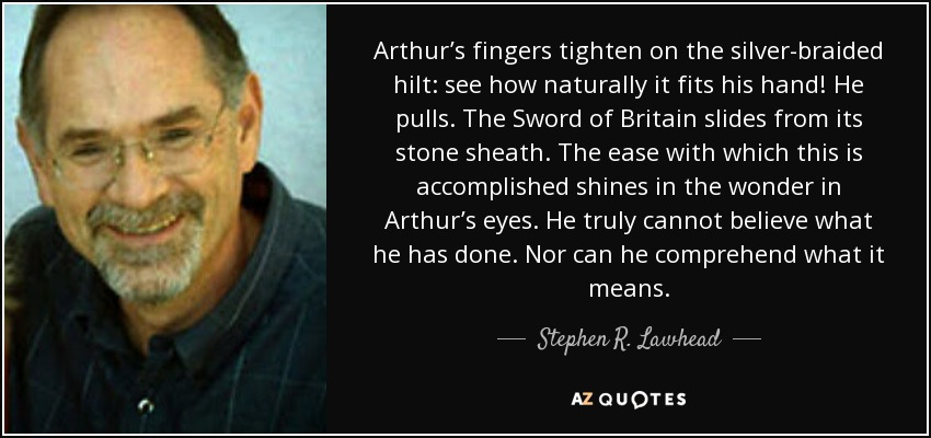 Arthur's fingers tighten on the silver-braided hilt: see how naturally it fits his hand! He pulls. The Sword of Britain slides from its stone sheath. The ease with which this is accomplished shines in the wonder in Arthur's eyes. He truly cannot believe what he has done. Nor can he comprehend what it means. - Stephen R. Lawhead