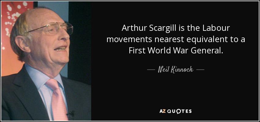 Arthur Scargill is the Labour movements nearest equivalent to a First World War General. - Neil Kinnock