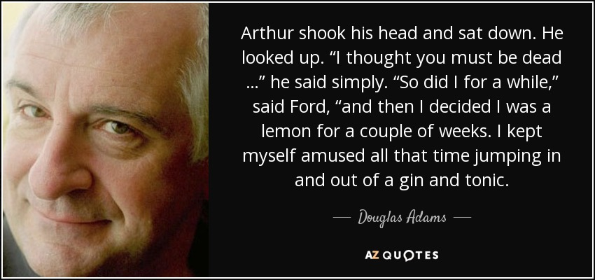 "Arthur shook his head and sat down. He looked up. ""I thought you must be dead …"" he said simply. ""So did I for a while,"" said Ford, ""and then I decided I was a lemon for a couple of weeks. I kept myself amused all that time jumping in and out of a gin and tonic. - Douglas Adams"