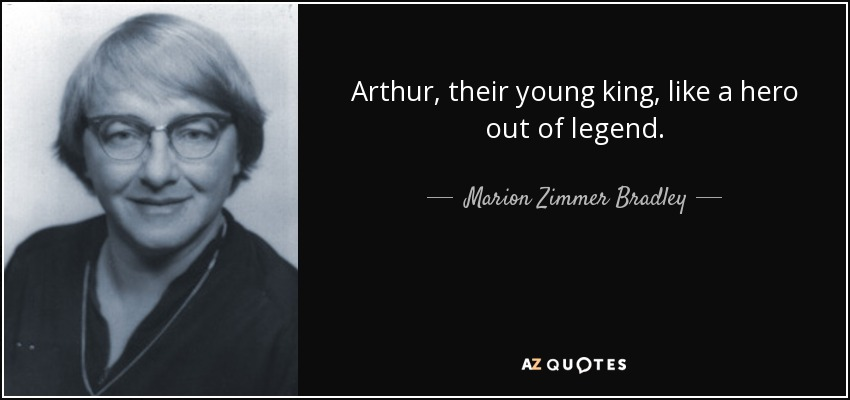 Arthur, their young king, like a hero out of legend. - Marion Zimmer Bradley