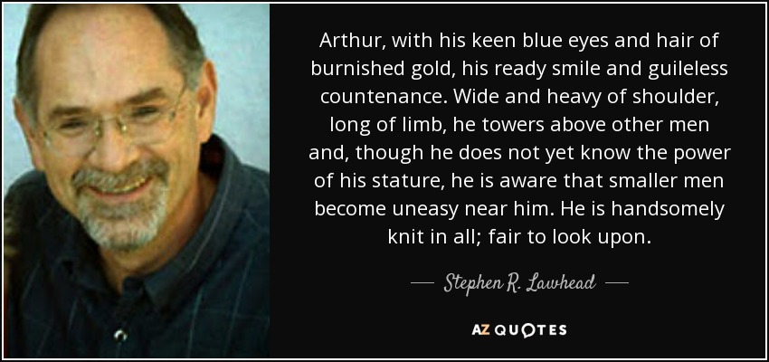 Arthur, with his keen blue eyes and hair of burnished gold, his ready smile and guileless countenance. Wide and heavy of shoulder, long of limb, he towers above other men and, though he does not yet know the power of his stature, he is aware that smaller men become uneasy near him. He is handsomely knit in all; fair to look upon. - Stephen R. Lawhead