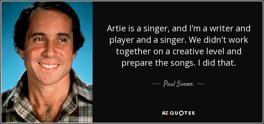 Artie is a singer, and I'm a writer and player and a singer. We didn't work together on a creative level and prepare the songs. I did that. - Paul Simon