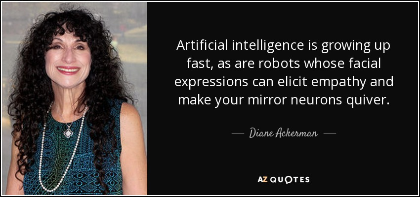 Artificial intelligence is growing up fast, as are robots whose facial expressions can elicit empathy and make your mirror neurons quiver. - Diane Ackerman