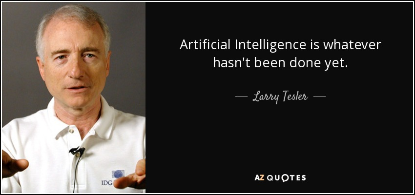Artificial Intelligence is whatever hasn't been done yet. - Larry Tesler