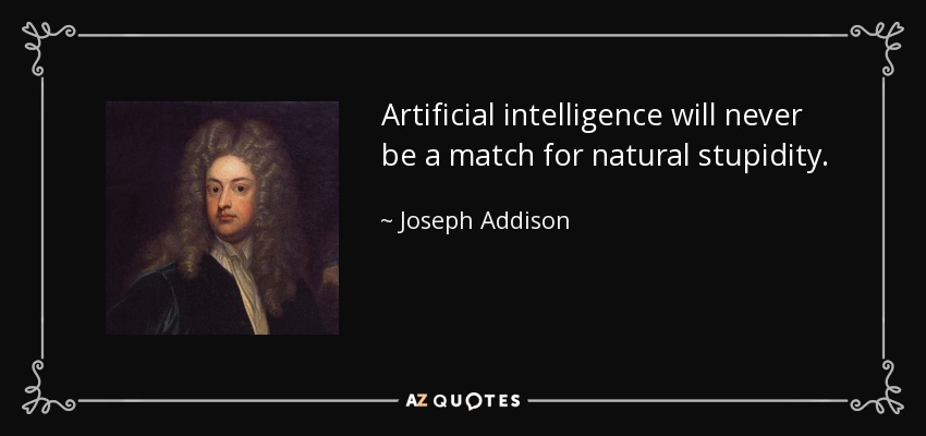 Artificial intelligence will never be a match for natural stupidity. - Joseph Addison