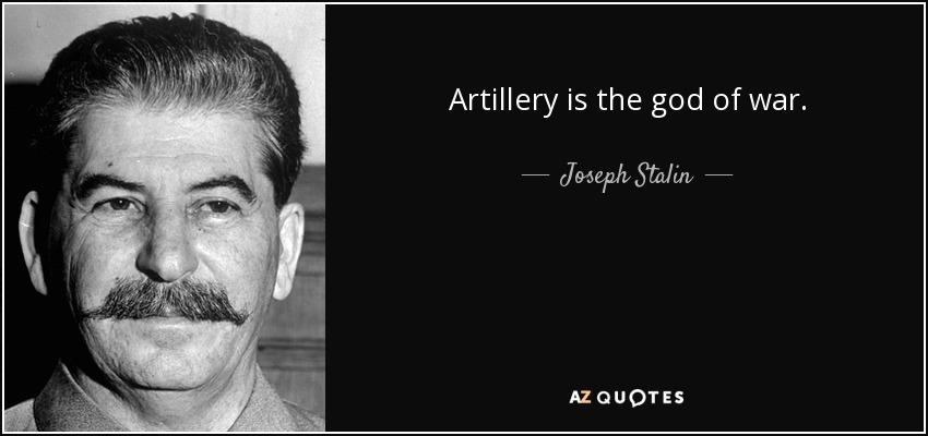 Artillery is the god of war. - Joseph Stalin