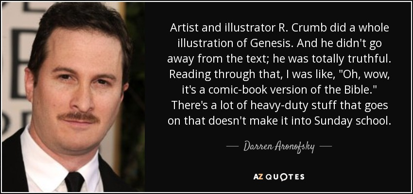 Artist and illustrator R. Crumb did a whole illustration of Genesis. And he didn't go away from the text; he was totally truthful. Reading through that, I was like,