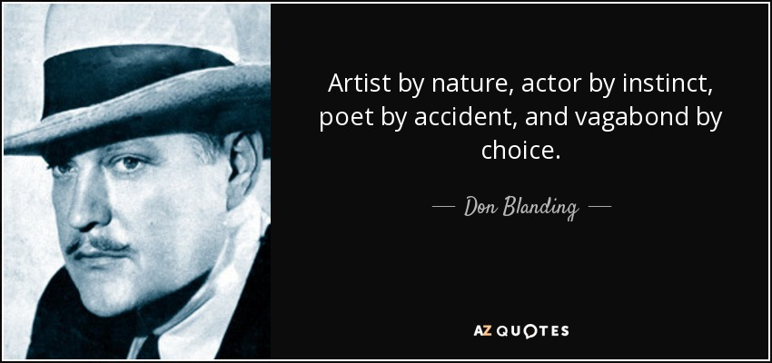 Artist by nature, actor by instinct, poet by accident, and vagabond by choice. - Don Blanding