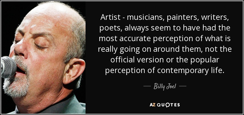 Artist - musicians, painters, writers, poets, always seem to have had the most accurate perception of what is really going on around them, not the official version or the popular perception of contemporary life. - Billy Joel