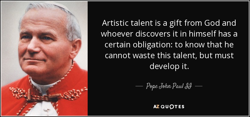 Artistic talent is a gift from God and whoever discovers it in himself has a certain obligation: to know that he cannot waste this talent, but must develop it. - Pope John Paul II
