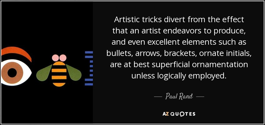 Artistic tricks divert from the effect that an artist endeavors to produce, and even excellent elements such as bullets, arrows, brackets, ornate initials, are at best superficial ornamentation unless logically employed. - Paul Rand