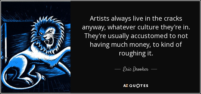 Artists always live in the cracks anyway, whatever culture they're in. They're usually accustomed to not having much money, to kind of roughing it. - Eric Drooker
