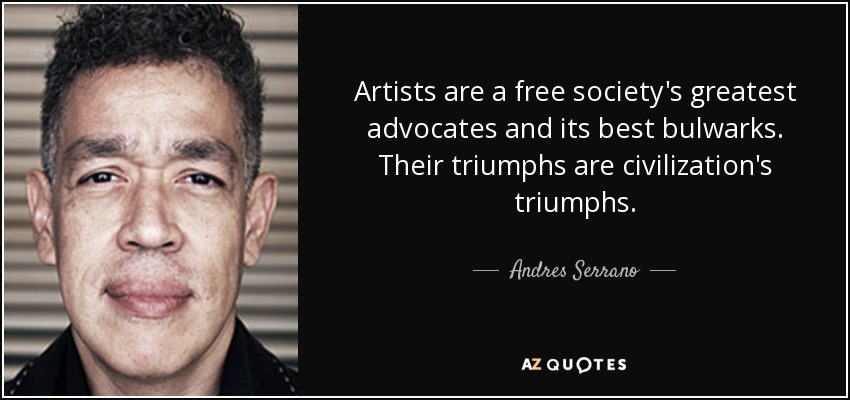 Artists are a free society's greatest advocates and its best bulwarks. Their triumphs are civilization's triumphs. - Andres Serrano