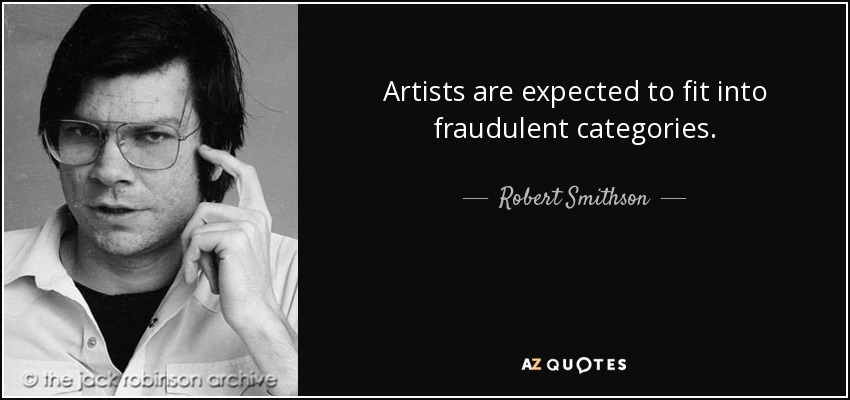 Artists are expected to fit into fraudulent categories. - Robert Smithson