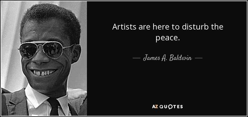 Artists are here to disturb the peace. - James A. Baldwin
