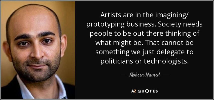 Artists are in the imagining/ prototyping business. Society needs people to be out there thinking of what might be. That cannot be something we just delegate to politicians or technologists. - Mohsin Hamid