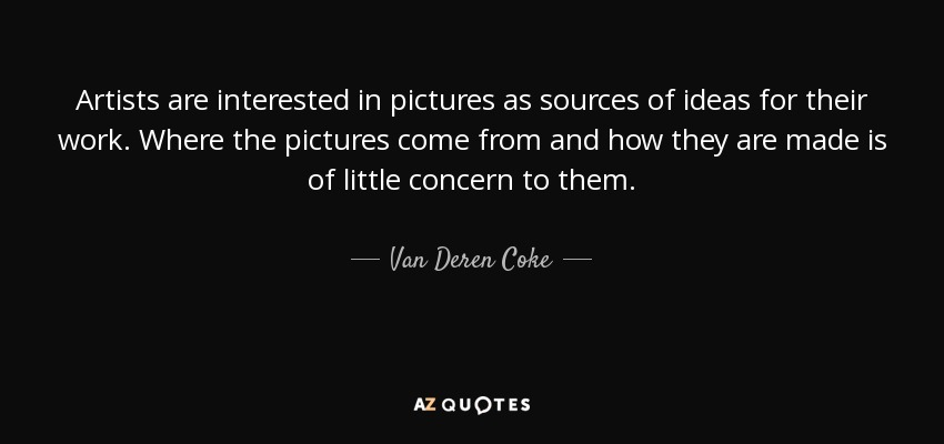 Artists are interested in pictures as sources of ideas for their work. Where the pictures come from and how they are made is of little concern to them. - Van Deren Coke