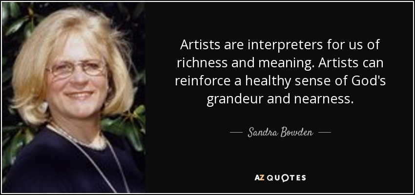 Artists are interpreters for us of richness and meaning. Artists can reinforce a healthy sense of God's grandeur and nearness. - Sandra Bowden