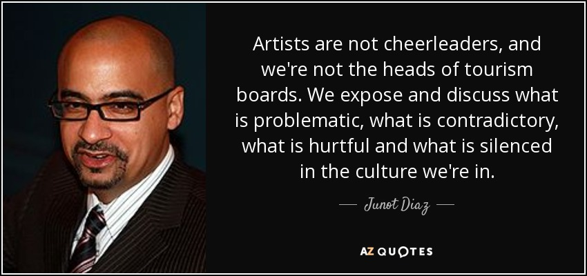 Artists are not cheerleaders, and we're not the heads of tourism boards. We expose and discuss what is problematic, what is contradictory, what is hurtful and what is silenced in the culture we're in. - Junot Diaz