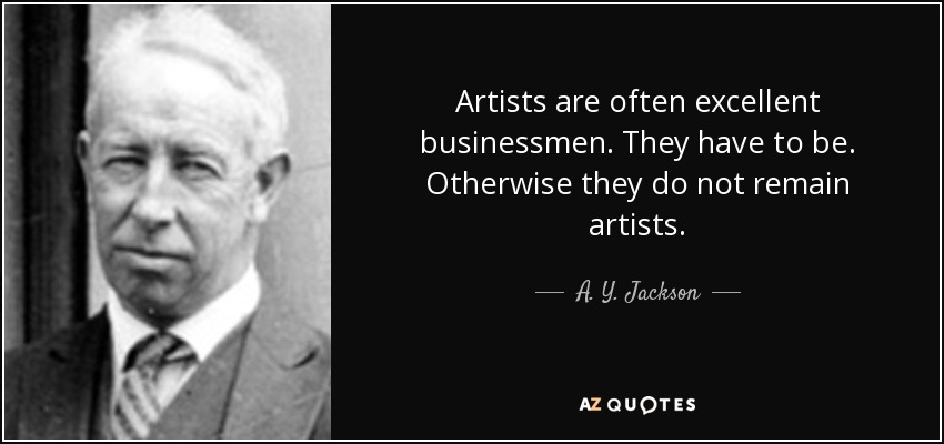 Artists are often excellent businessmen. They have to be. Otherwise they do not remain artists. - A. Y. Jackson
