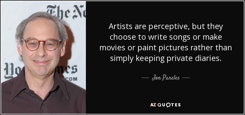 Artists are perceptive, but they choose to write songs or make movies or paint pictures rather than simply keeping private diaries. - Jon Pareles