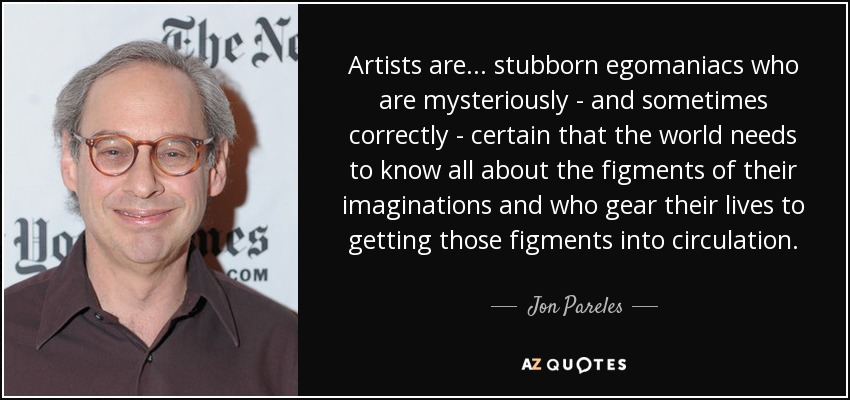 Artists are... stubborn egomaniacs who are mysteriously - and sometimes correctly - certain that the world needs to know all about the figments of their imaginations and who gear their lives to getting those figments into circulation. - Jon Pareles