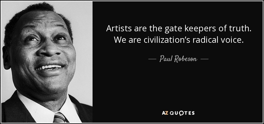 Artists are the gate keepers of truth. We are civilization's radical voice. - Paul Robeson