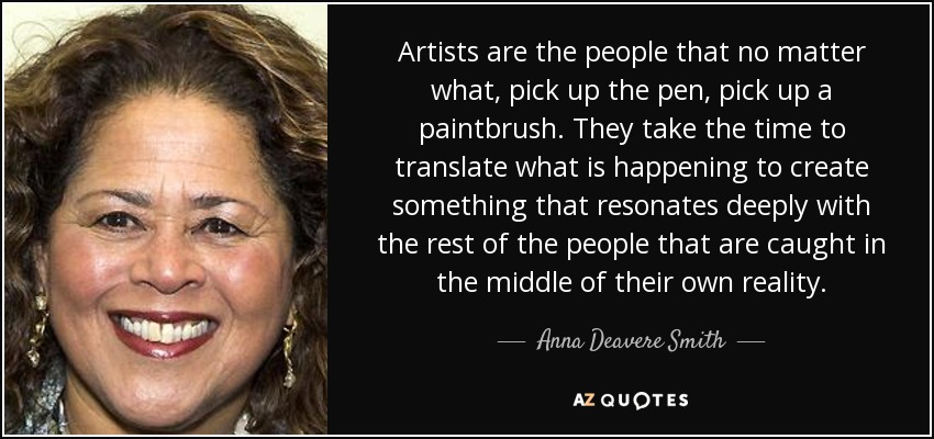 Artists are the people that no matter what, pick up the pen, pick up a paintbrush. They take the time to translate what is happening to create something that resonates deeply with the rest of the people that are caught in the middle of their own reality. - Anna Deavere Smith