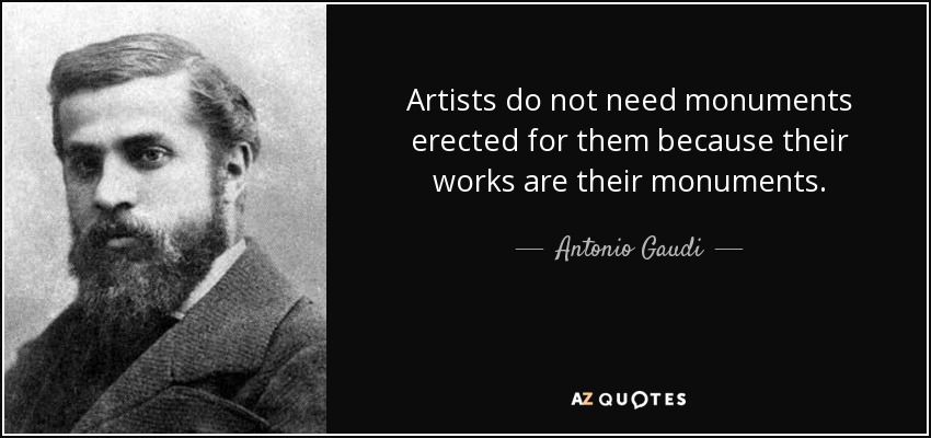 Artists do not need monuments erected for them because their works are their monuments. - Antonio Gaudi