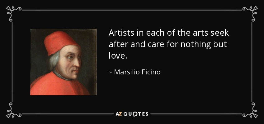 Artists in each of the arts seek after and care for nothing but love. - Marsilio Ficino