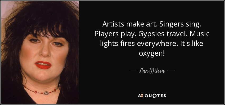 Artists make art. Singers sing. Players play. Gypsies travel. Music lights fires everywhere. It's like oxygen! - Ann Wilson