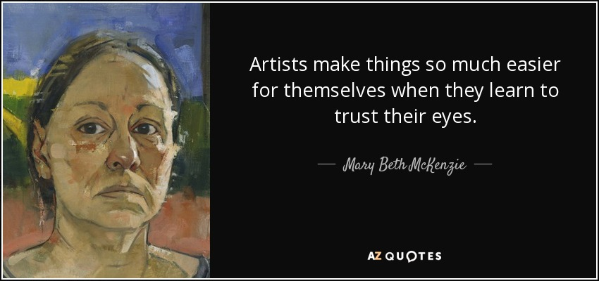 Artists make things so much easier for themselves when they learn to trust their eyes. - Mary Beth McKenzie