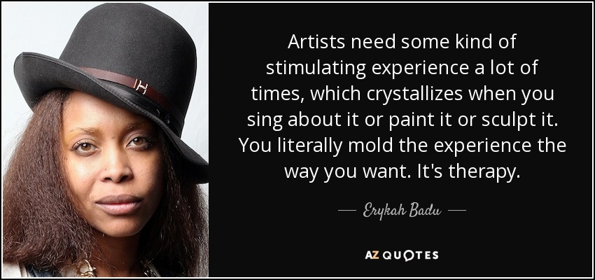 Artists need some kind of stimulating experience a lot of times, which crystallizes when you sing about it or paint it or sculpt it. You literally mold the experience the way you want. It's therapy. - Erykah Badu